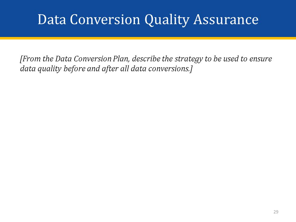Data Conversion Quality Assurance [From the Data Conversion Plan, describe the strategy to be used to ensure data quality before and after all data conversions.] 29