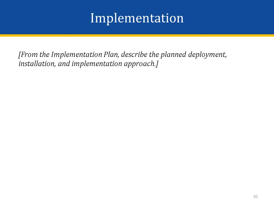 Implementation [From the Implementation Plan, describe the planned deployment, installation, and implementation approach.] 30