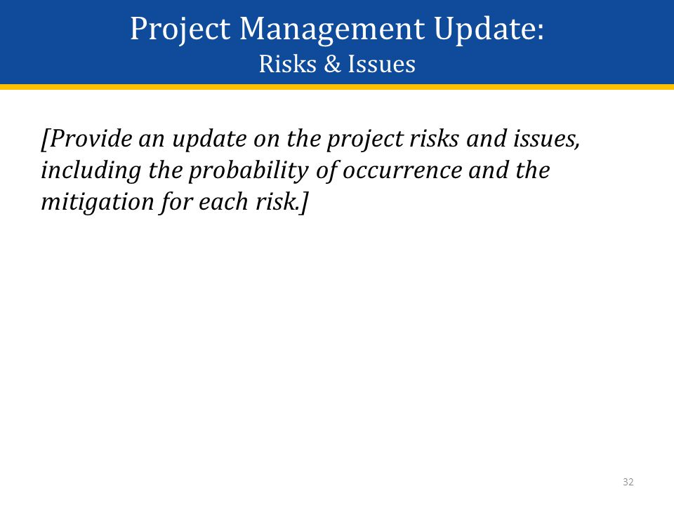 Project Management Update: Risks & Issues [Provide an update on the project risks and issues, including the probability of occurrence and the mitigation for each risk.] 32