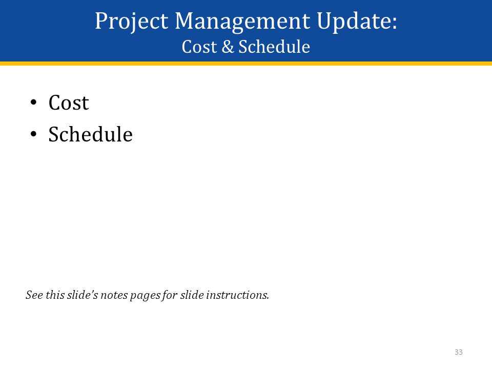 Project Management Update: Cost & Schedule Cost Schedule 33 See this slide's notes pages for slide instructions.