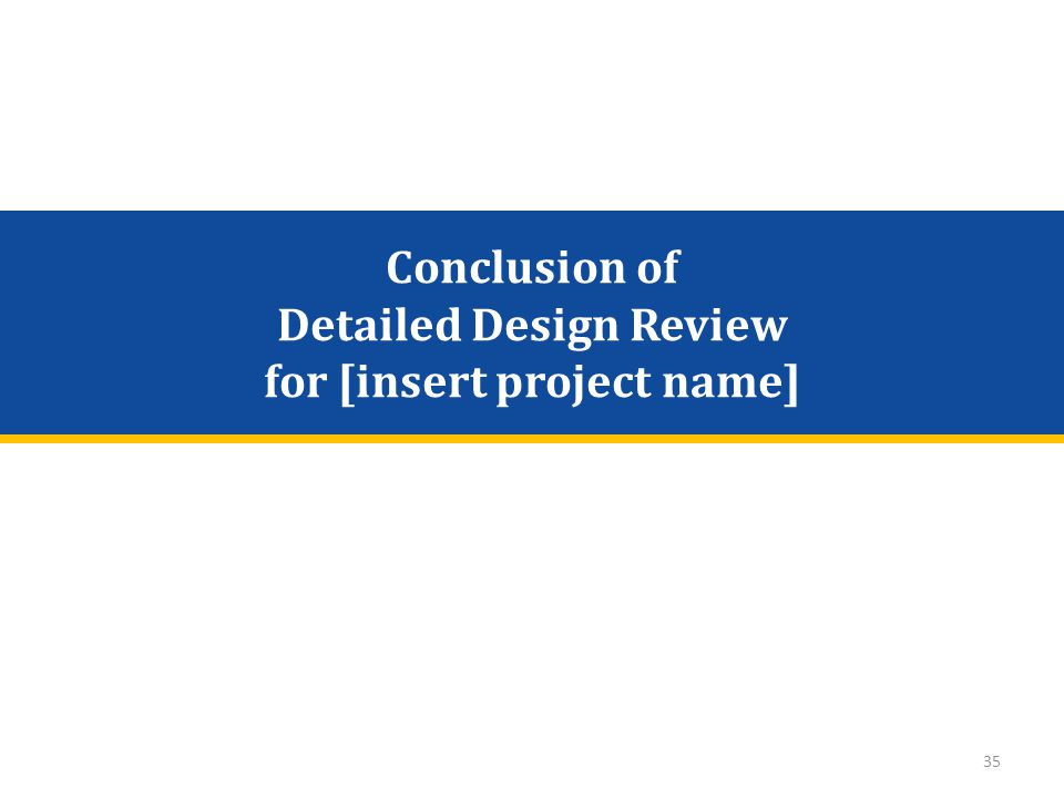 Conclusion of Detailed Design Review for [insert project name] 35
