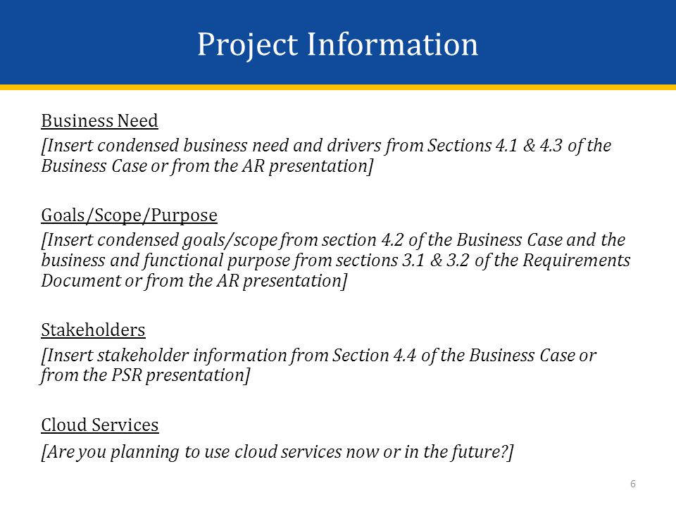 Project Information Business Need [Insert condensed business need and drivers from Sections 4.1 & 4.3 of the Business Case or from the AR presentation] Goals/Scope/Purpose [Insert condensed goals/scope from section 4.2 of the Business Case and the business and functional purpose from sections 3.1 & 3.2 of the Requirements Document or from the AR presentation] Stakeholders [Insert stakeholder information from Section 4.4 of the Business Case or from the PSR presentation] Cloud Services [Are you planning to use cloud services now or in the future ] 6