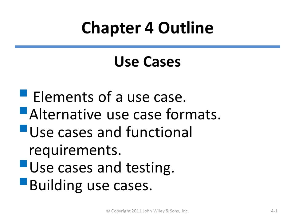 Chapter 4 Outline Use Cases  Elements of a use case.  Alternative use case formats.  Use cases and functional requirements.  Use cases and testing