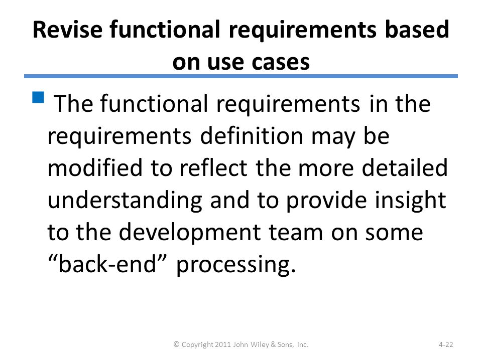 Revise functional requirements based on use cases  The functional requirements in the requirements definition may be modified to reflect the more detailed understanding and to provide insight to the development team on some back-end processing.