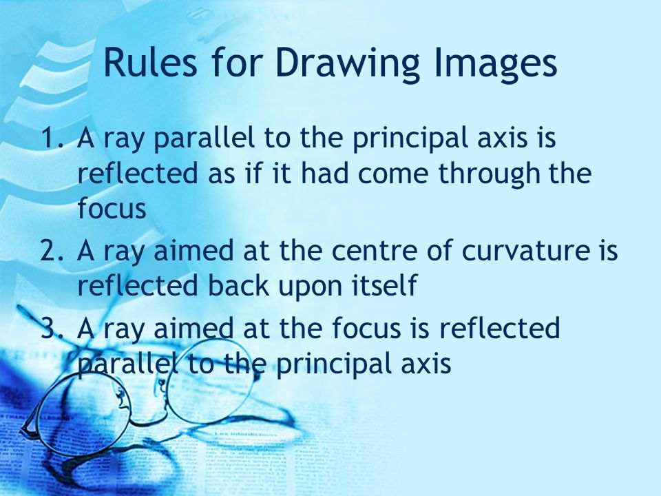 Rules for Drawing Images 1.A ray parallel to the principal axis is reflected as if it had come through the focus 2.A ray aimed at the centre of curvature is reflected back upon itself 3.A ray aimed at the focus is reflected parallel to the principal axis