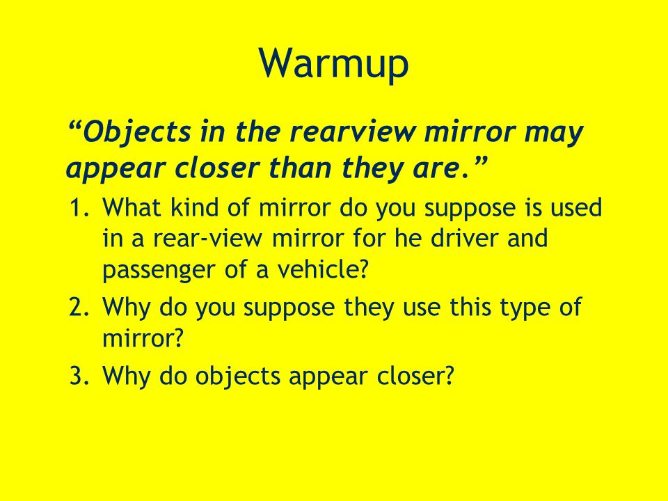 Warmup Objects in the rearview mirror may appear closer than they are. 1.What kind of mirror do you suppose is used in a rear-view mirror for he driver and passenger of a vehicle.