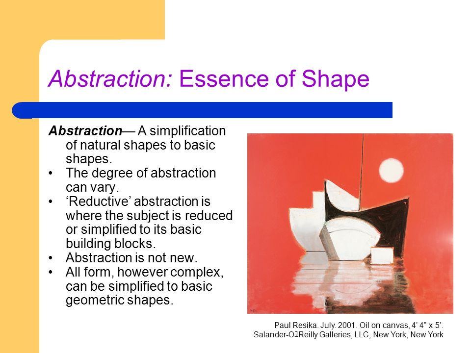 Abstraction: Essence of Shape Abstraction— A simplification of natural shapes to basic shapes. The degree of abstraction can vary. 'Reductive' abstrac