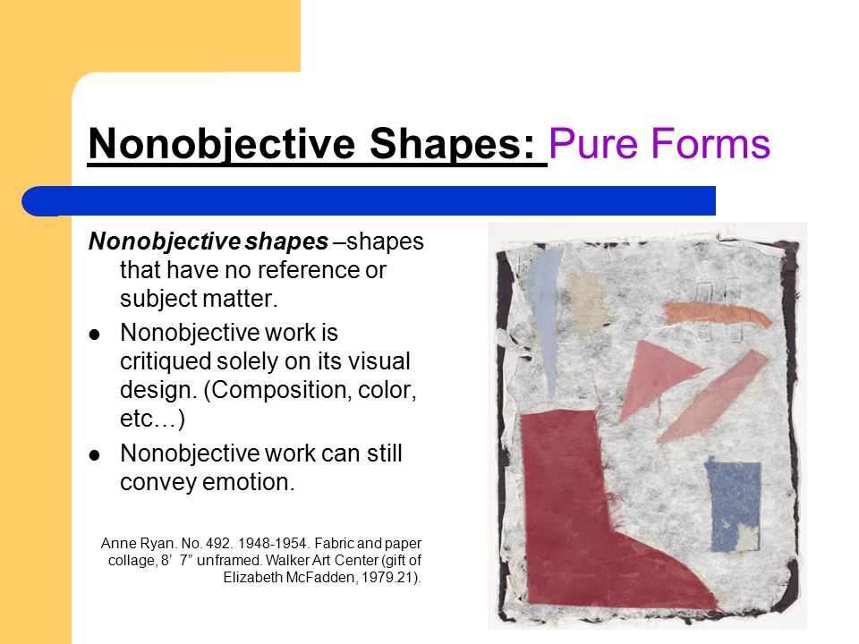 Nonobjective Shapes: Pure Forms Nonobjective shapes –shapes that have no reference or subject matter. Nonobjective work is critiqued solely on its vis