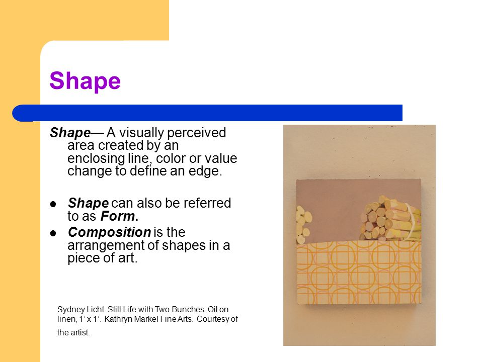 Shape Shape— A visually perceived area created by an enclosing line, color or value change to define an edge. Shape can also be referred to as Form. C