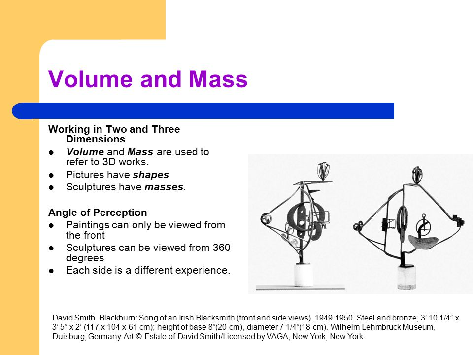 Volume and Mass Working in Two and Three Dimensions Volume and Mass are used to refer to 3D works. Pictures have shapes Sculptures have masses. Angle