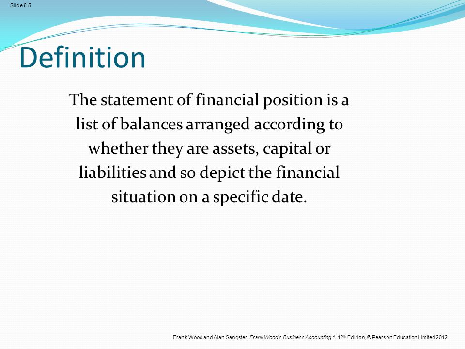 Frank Wood and Alan Sangster, Frank Wood's Business Accounting 1, 12 th Edition, © Pearson Education Limited 2012 Slide 8.6 The statement of financial position The statement of financial position used to be called the balance sheet.