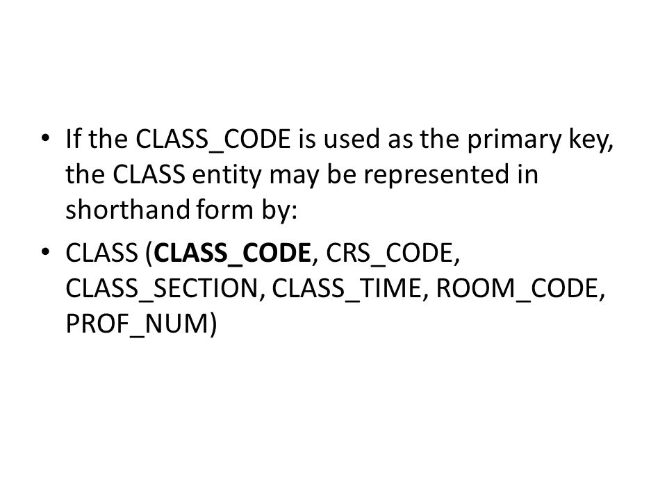 If the CLASS_CODE is used as the primary key, the CLASS entity may be represented in shorthand form by: CLASS (CLASS_CODE, CRS_CODE, CLASS_SECTION, CLASS_TIME, ROOM_CODE, PROF_NUM)