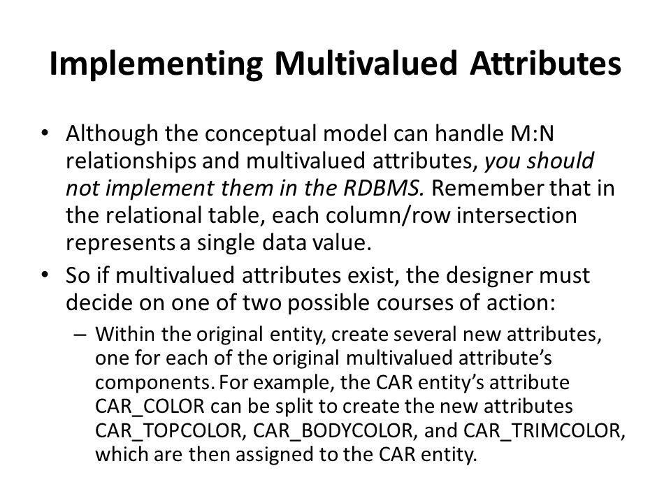 Implementing Multivalued Attributes Although the conceptual model can handle M:N relationships and multivalued attributes, you should not implement them in the RDBMS.