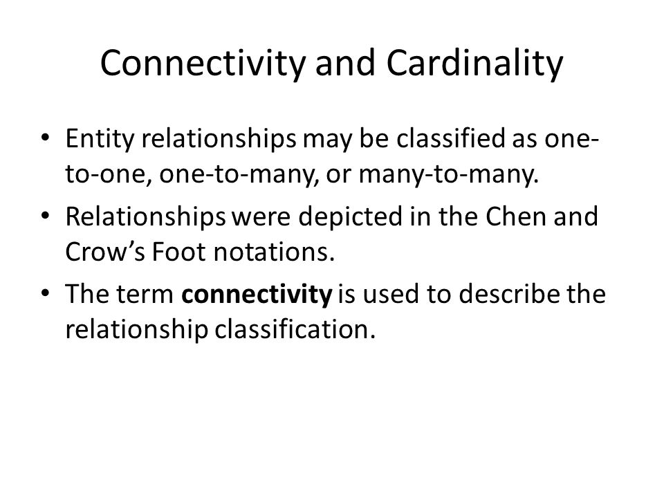 Connectivity and Cardinality Entity relationships may be classified as one- to-one, one-to-many, or many-to-many.