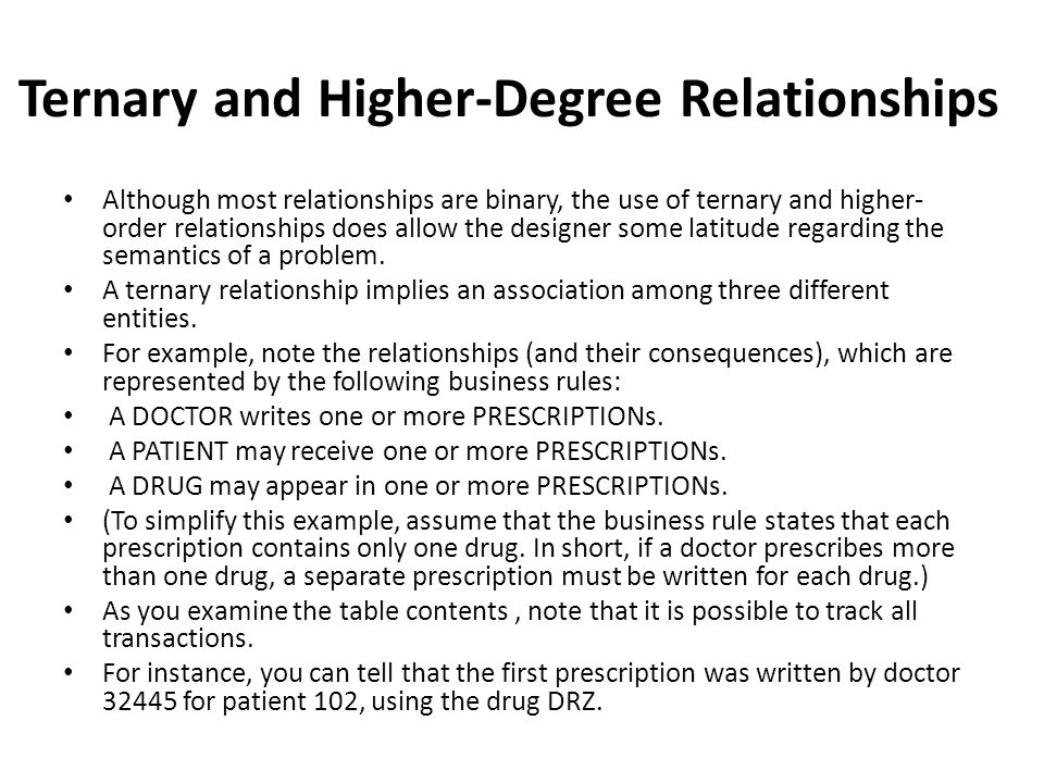 Ternary and Higher-Degree Relationships Although most relationships are binary, the use of ternary and higher- order relationships does allow the designer some latitude regarding the semantics of a problem.