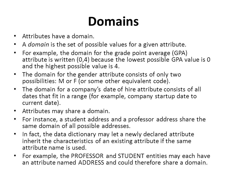 Domains Attributes have a domain.A domain is the set of possible values for a given attribute.