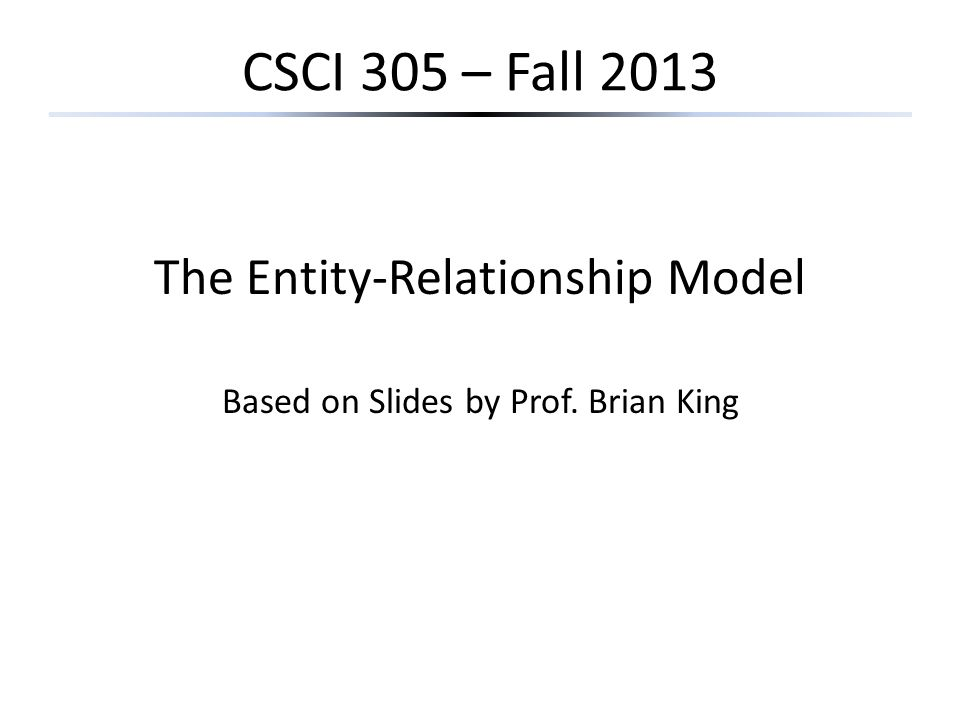 CSCI 305 – Fall 2013 The Entity-Relationship Model Based on Slides by Prof. Brian King