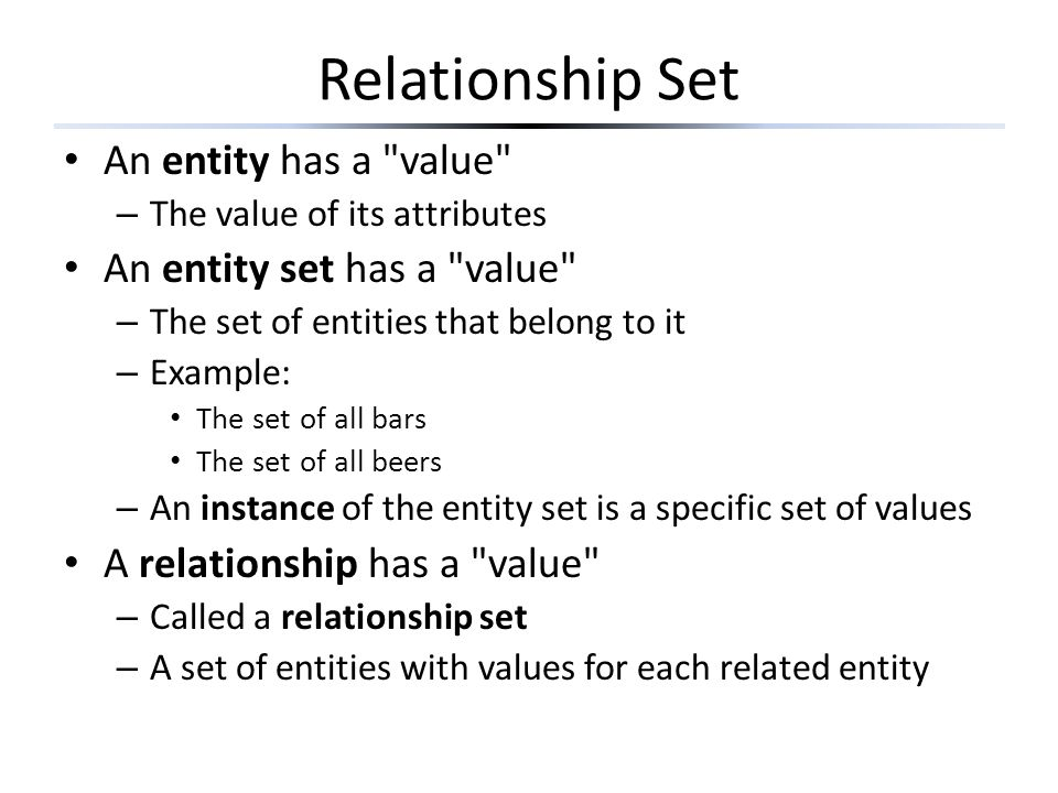 Relationship Set An entity has a value – The value of its attributes An entity set has a value – The set of entities that belong to it – Example: The set of all bars The set of all beers – An instance of the entity set is a specific set of values A relationship has a value – Called a relationship set – A set of entities with values for each related entity
