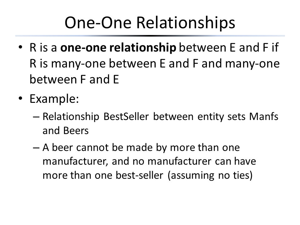 One-One Relationships R is a one-one relationship between E and F if R is many-one between E and F and many-one between F and E Example: – Relationship BestSeller between entity sets Manfs and Beers – A beer cannot be made by more than one manufacturer, and no manufacturer can have more than one best-seller (assuming no ties)