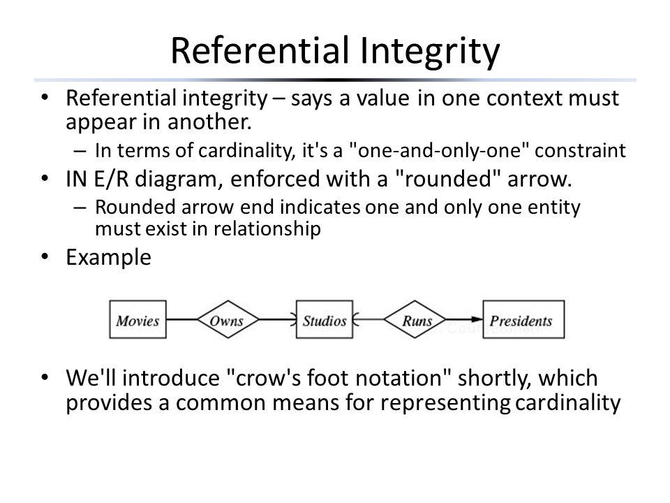 Referential Integrity Referential integrity – says a value in one context must appear in another.