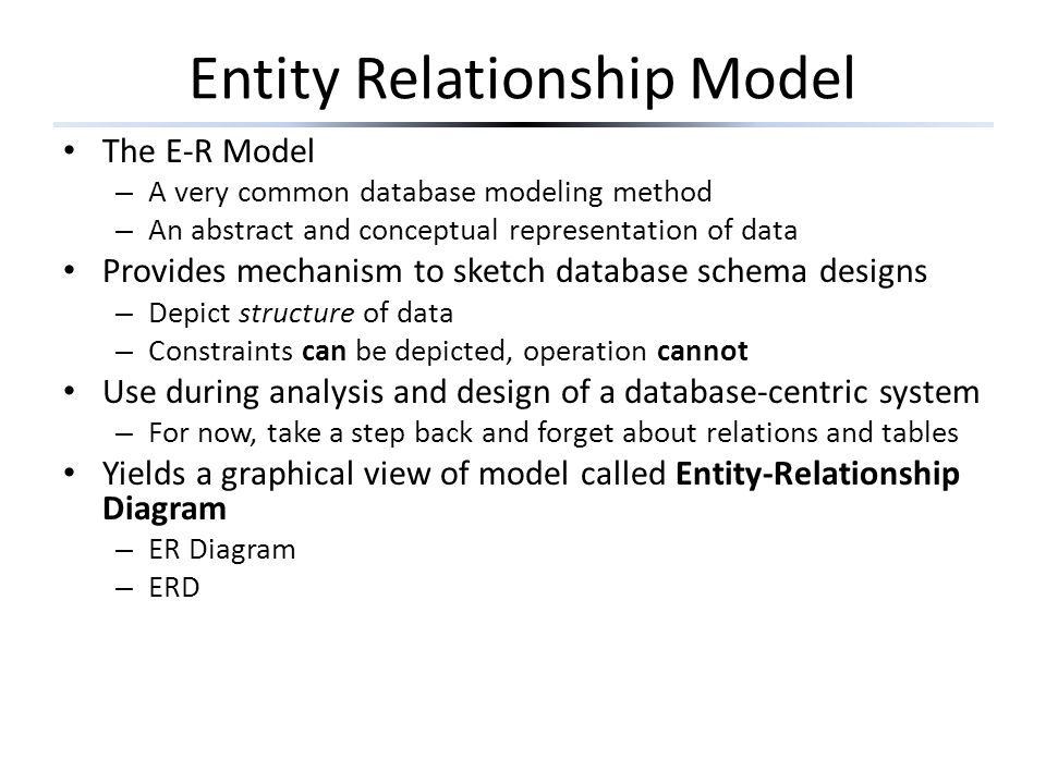 Entity Relationship Model The E-R Model – A very common database modeling method – An abstract and conceptual representation of data Provides mechanism to sketch database schema designs – Depict structure of data – Constraints can be depicted, operation cannot Use during analysis and design of a database-centric system – For now, take a step back and forget about relations and tables Yields a graphical view of model called Entity-Relationship Diagram – ER Diagram – ERD