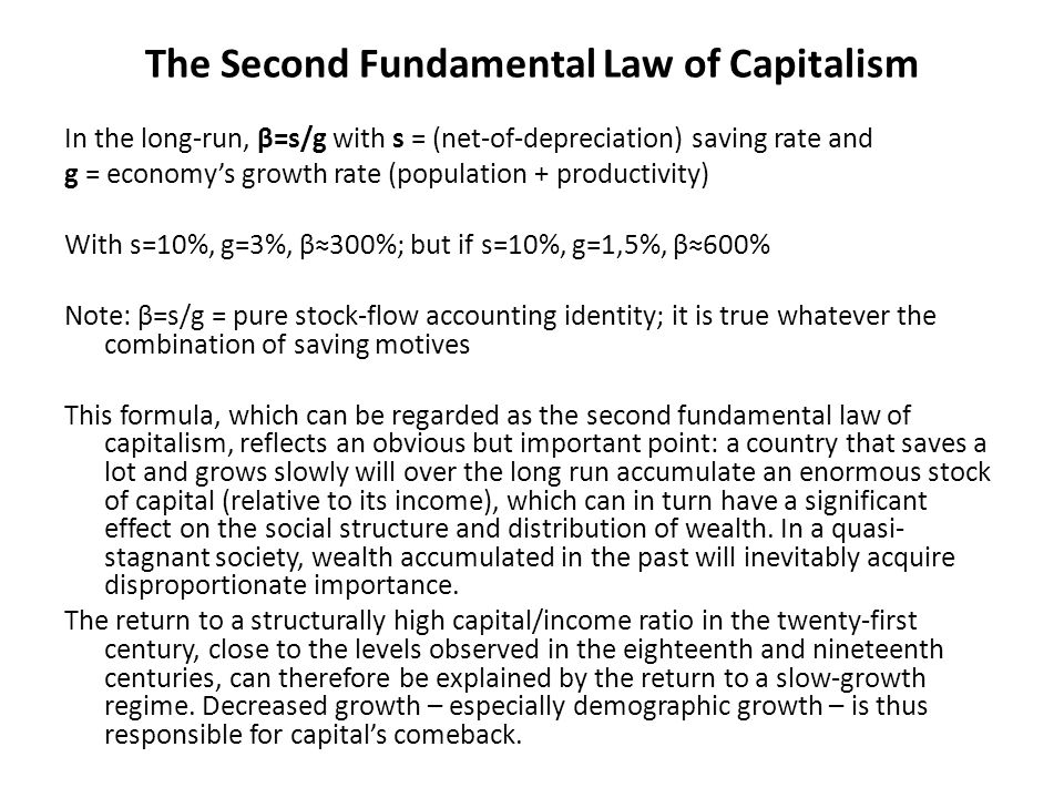 The Second Fundamental Law of Capitalism In the long-run, β=s/g with s = (net-of-depreciation) saving rate and g = economy's growth rate (population + productivity) With s=10%, g=3%, β≈300%; but if s=10%, g=1,5%, β≈600% Note: β=s/g = pure stock-flow accounting identity; it is true whatever the combination of saving motives This formula, which can be regarded as the second fundamental law of capitalism, reflects an obvious but important point: a country that saves a lot and grows slowly will over the long run accumulate an enormous stock of capital (relative to its income), which can in turn have a significant effect on the social structure and distribution of wealth.