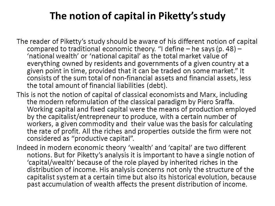 The notion of capital in Piketty's study The reader of Piketty's study should be aware of his different notion of capital compared to traditional economic theory.