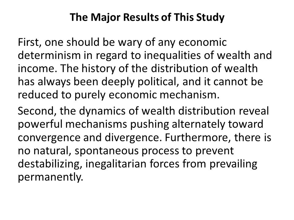 The Major Results of This Study First, one should be wary of any economic determinism in regard to inequalities of wealth and income.