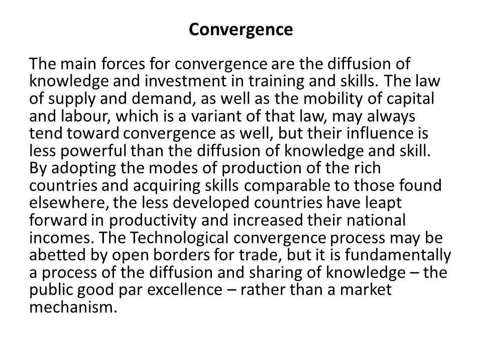 Convergence The main forces for convergence are the diffusion of knowledge and investment in training and skills. The law of supply and demand, as wel