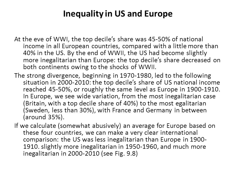 Inequality in US and Europe At the eve of WWI, the top decile's share was 45-50% of national income in all European countries, compared with a little more than 40% in the US.