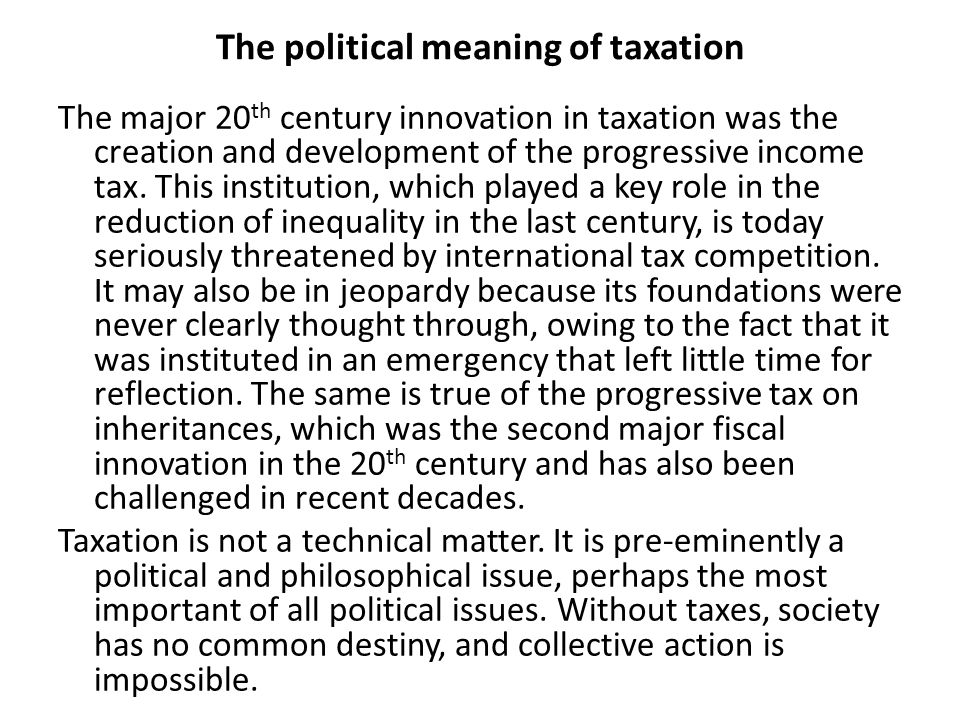 The political meaning of taxation The major 20 th century innovation in taxation was the creation and development of the progressive income tax. This