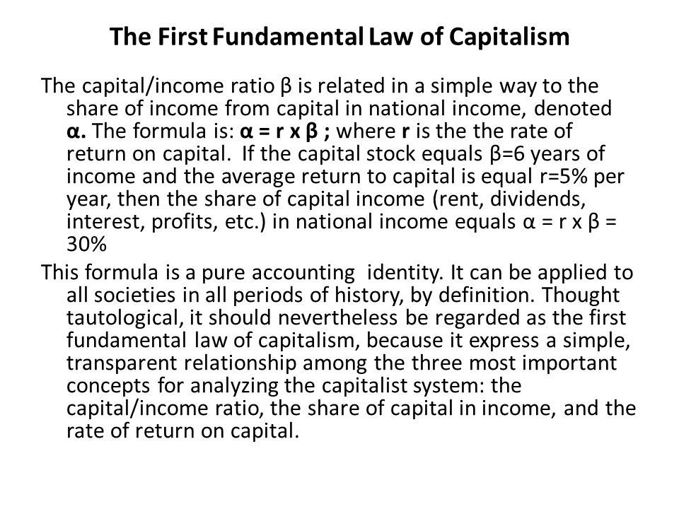 The First Fundamental Law of Capitalism The capital/income ratio β is related in a simple way to the share of income from capital in national income, denoted α.