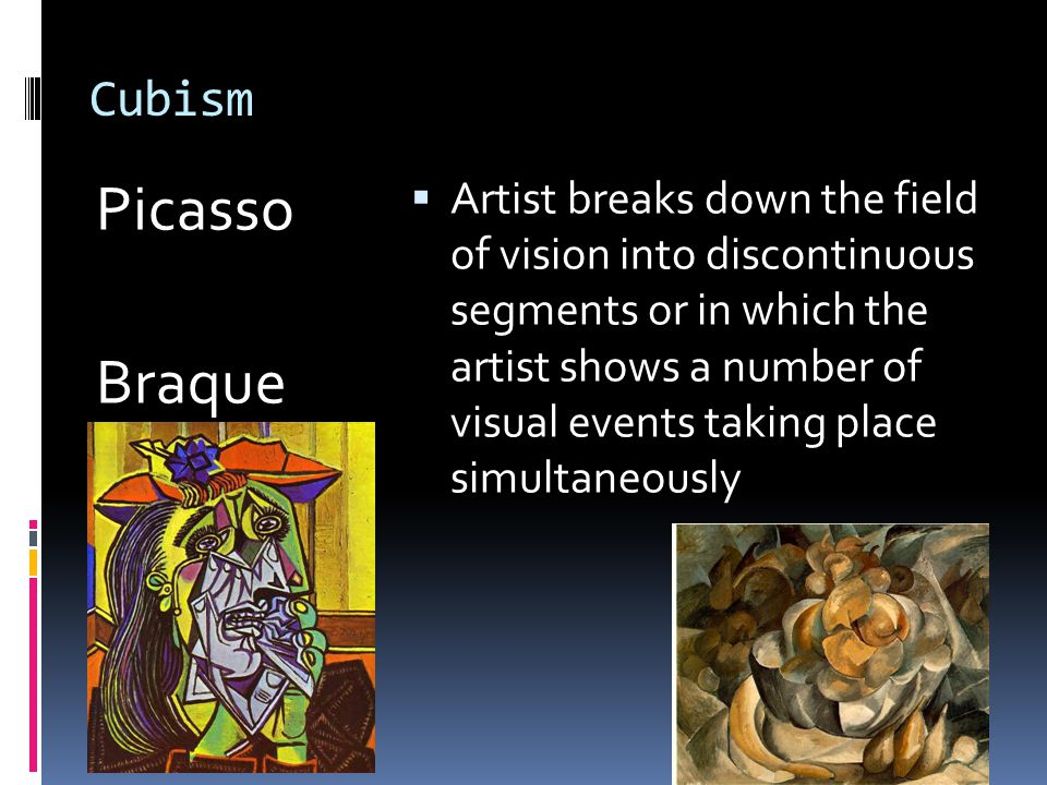 Cubism Picasso Braque  Artist breaks down the field of vision into discontinuous segments or in which the artist shows a number of visual events taking place simultaneously