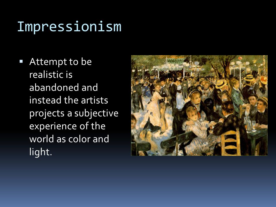 Impressionism  Attempt to be realistic is abandoned and instead the artists projects a subjective experience of the world as color and light.