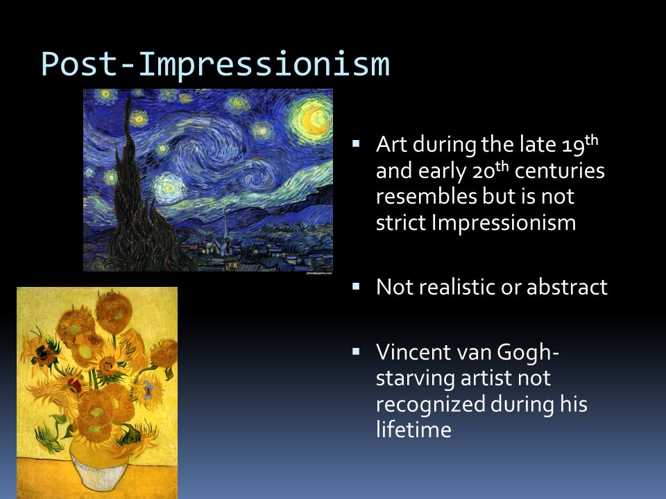 Post-Impressionism  Art during the late 19 th and early 20 th centuries resembles but is not strict Impressionism  Not realistic or abstract  Vincent van Gogh- starving artist not recognized during his lifetime