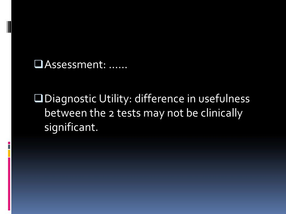  Assessment: ……  Diagnostic Utility: difference in usefulness between the 2 tests may not be clinically significant.