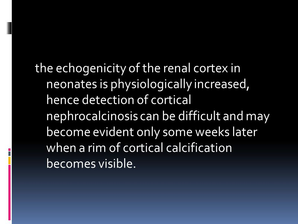 the echogenicity of the renal cortex in neonates is physiologically increased, hence detection of cortical nephrocalcinosis can be difficult and may b