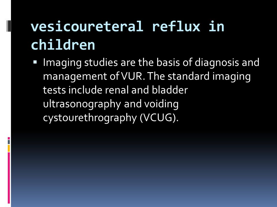 vesicoureteral reflux in children  Imaging studies are the basis of diagnosis and management of VUR. The standard imaging tests include renal and bla