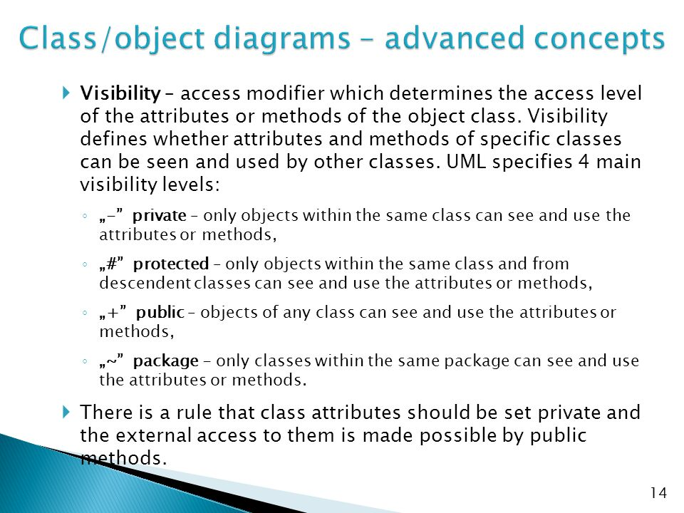  Visibility – access modifier which determines the access level of the attributes or methods of the object class. Visibility defines whether attribut