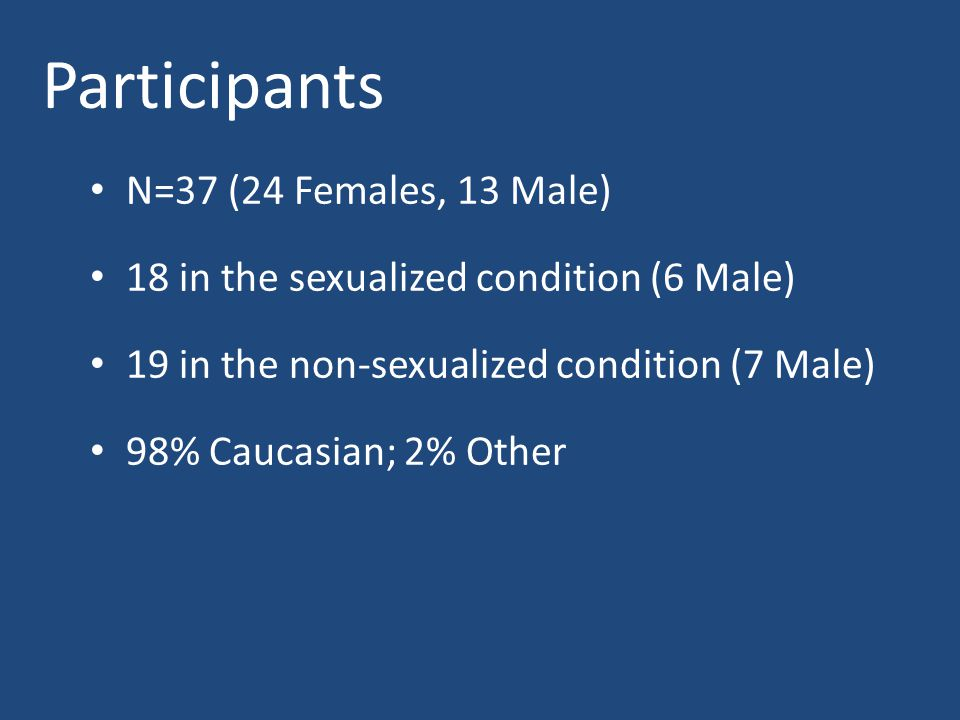 Participants N=37 (24 Females, 13 Male) 18 in the sexualized condition (6 Male) 19 in the non-sexualized condition (7 Male) 98% Caucasian; 2% Other