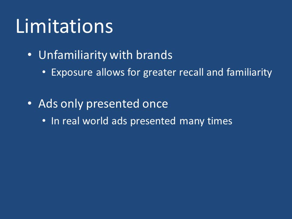 Limitations Unfamiliarity with brands Exposure allows for greater recall and familiarity Ads only presented once In real world ads presented many time