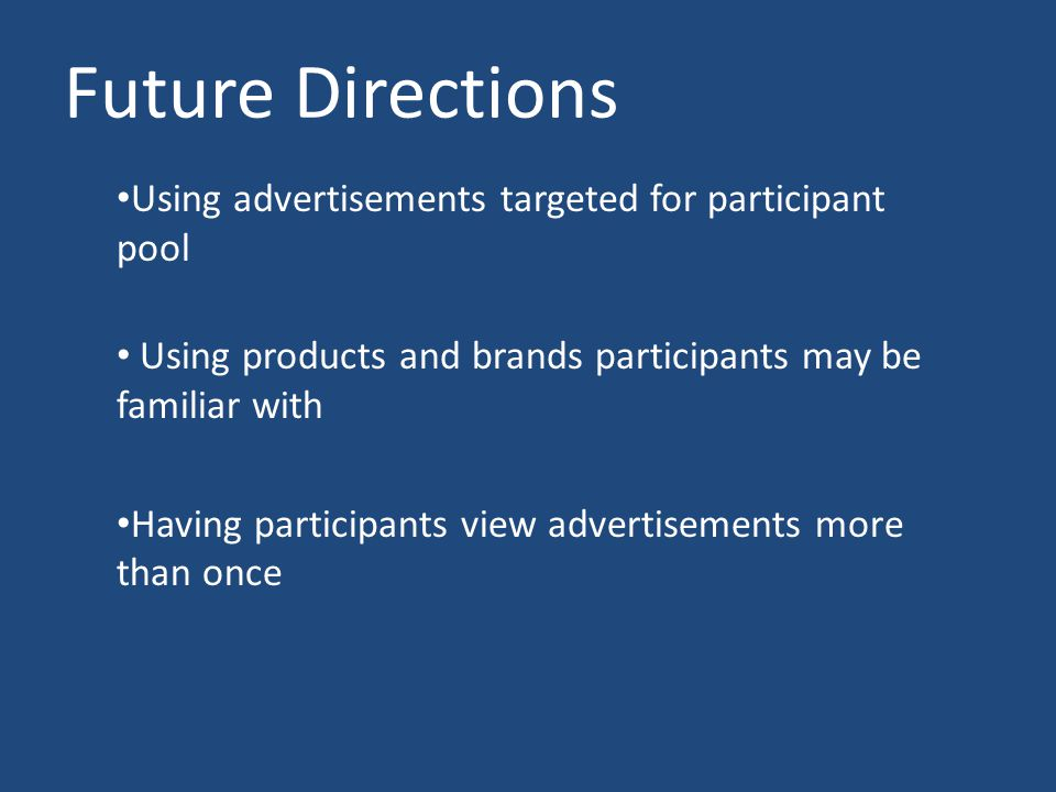Future Directions Using advertisements targeted for participant pool Using products and brands participants may be familiar with Having participants view advertisements more than once