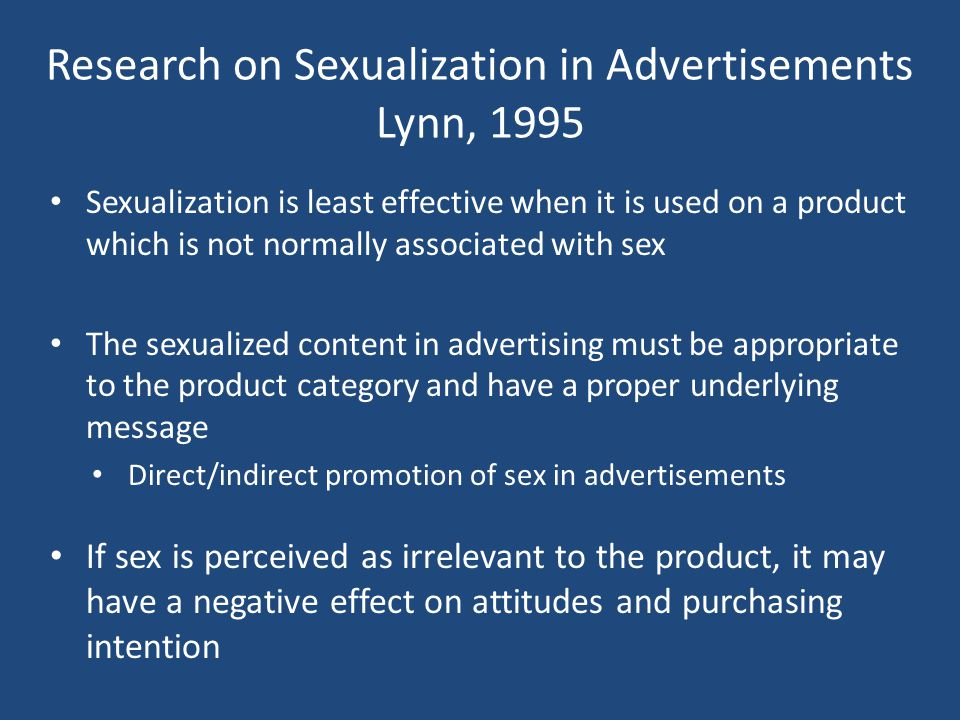 Research on Sexualization in Advertisements Lynn, 1995 Sexualization is least effective when it is used on a product which is not normally associated with sex The sexualized content in advertising must be appropriate to the product category and have a proper underlying message Direct/indirect promotion of sex in advertisements If sex is perceived as irrelevant to the product, it may have a negative effect on attitudes and purchasing intention