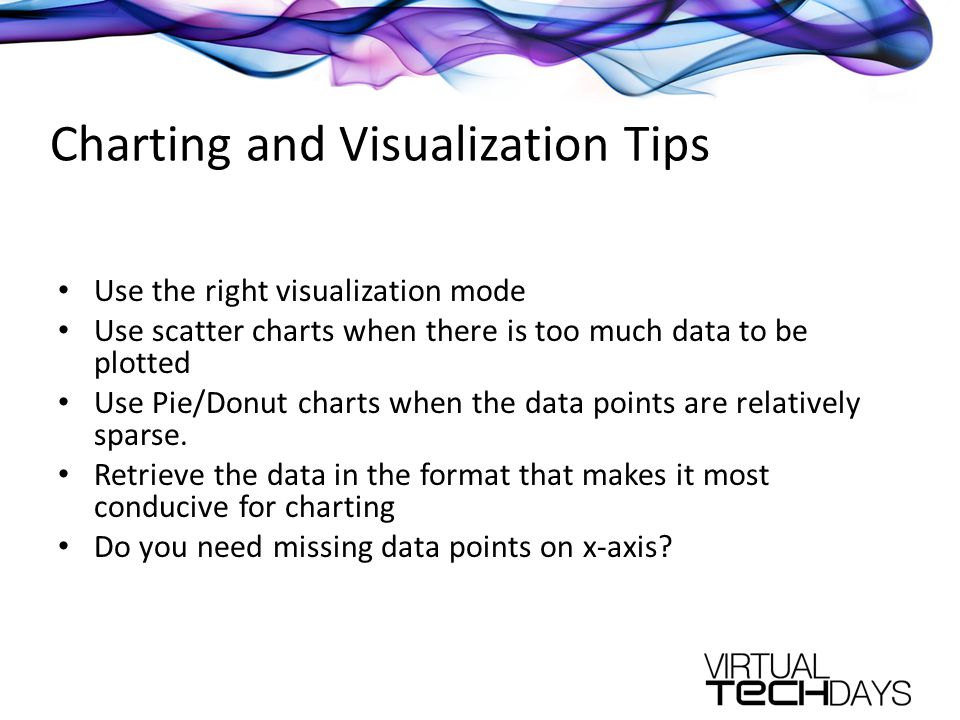 Charting and Visualization Tips Use the right visualization mode Use scatter charts when there is too much data to be plotted Use Pie/Donut charts when the data points are relatively sparse.