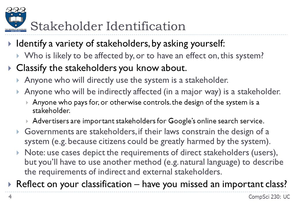 Stakeholder Identification CompSci 230: UC4  Identify a variety of stakeholders, by asking yourself:  Who is likely to be affected by, or to have an effect on, this system.