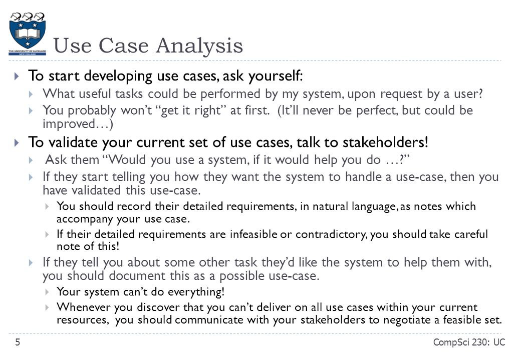 Use Case Analysis CompSci 230: UC5  To start developing use cases, ask yourself:  What useful tasks could be performed by my system, upon request by a user.