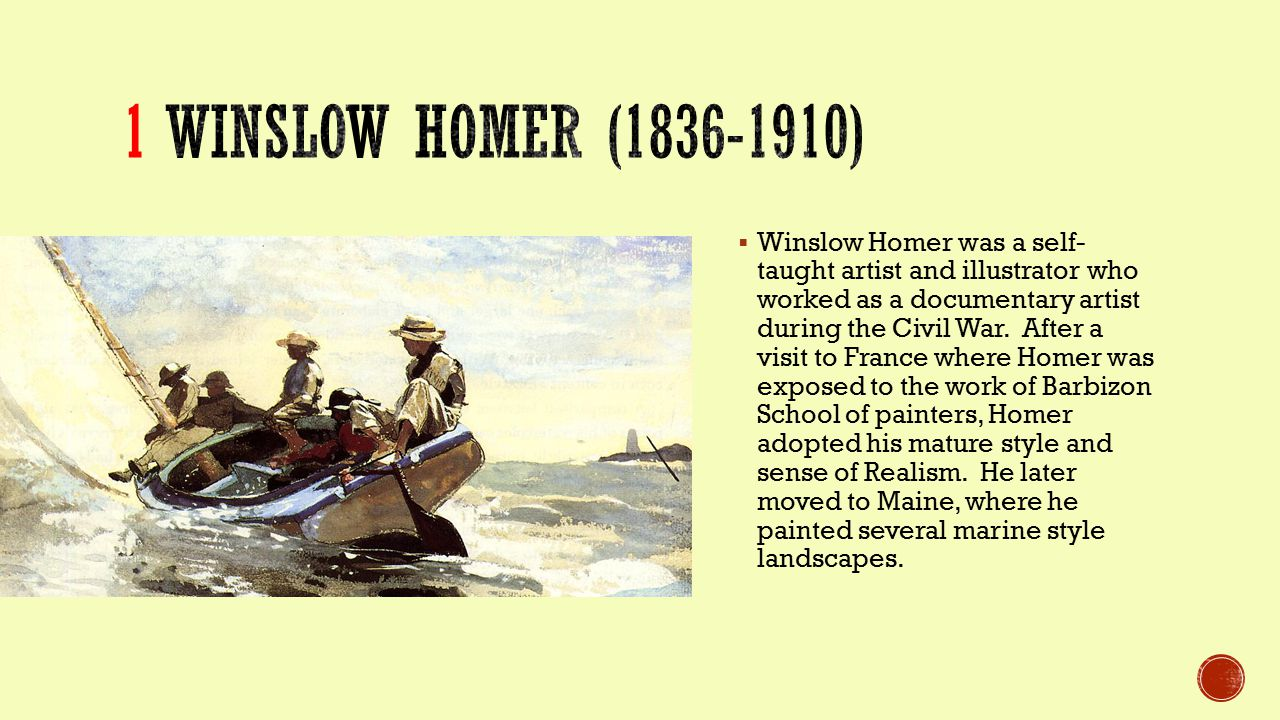  Winslow Homer was a self- taught artist and illustrator who worked as a documentary artist during the Civil War.