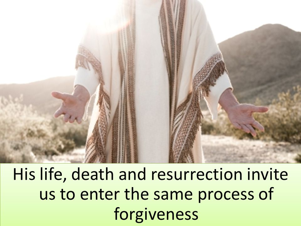 His life, death and resurrection invite us to enter the same process of forgiveness