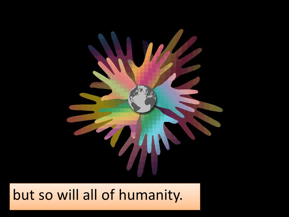 but so will all of humanity.