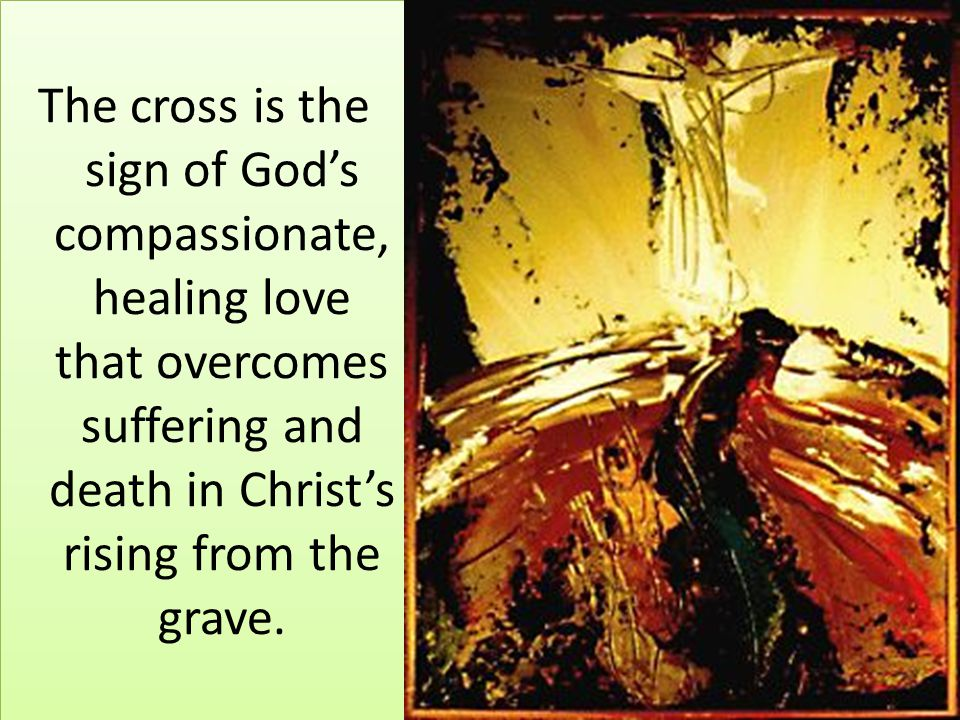 The cross is the sign of God's compassionate, healing love that overcomes suffering and death in Christ's rising from the grave.